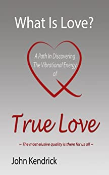 What Is Love? A Path In Discovering the Vibrational Energy of True Love by [Kendrick, John]
