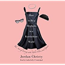 How to Be a Hepburn in a Kardashian World: The Art of Living With Style, Class, and Grace: Library Edition