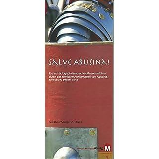 Salve Abusina: Ein archäologisch-historischer Museumsführer durch das römische Auxiliarkastell Absina / Eining und seinen Vicus