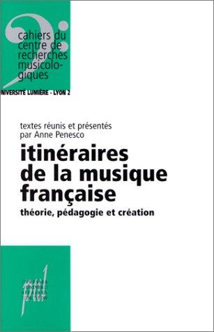 ITINERAIRES DE LA MUSIQUE FRANCAISE. Théorie, pédagogie et création
