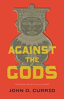 Against the Gods: The Polemical Theology of the Old Testament di [Currid, John D.]