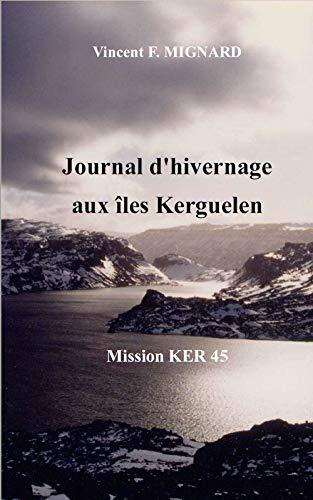 Journal d'hivernage aux îles Kerguelen: Mission KER 45 por Vincent F. MIGNARD