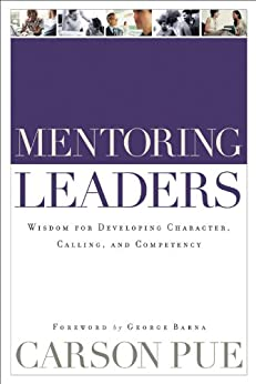 Mentoring Leaders: Wisdom for Developing Character, Calling, and Competency by [Pue, Carson]