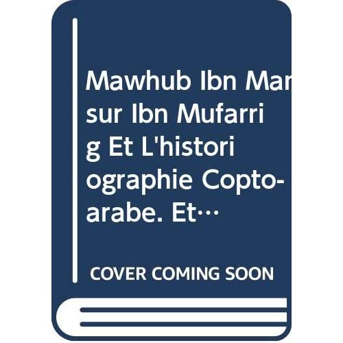 Mawhub Ibn Mansur Ibn Mufarrig Et L'historiographie Copto-arabe. Etude Sur La Composition De L'histoire Des Patriarches D'alexandrie Subs. 83.