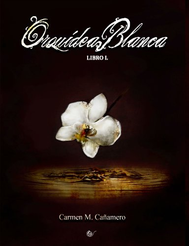 Orquídea Blanca. Libro I. por Carmen María Cañamero