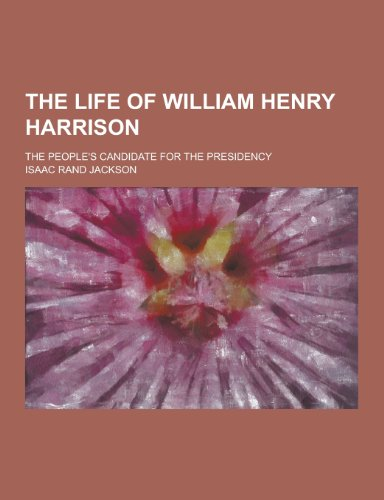 The Life of William Henry Harrison; The People's Candidate for the Presidency