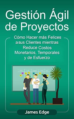 Gestión Ágil de Proyectos: Cómo Hacer más Felices a sus Clientes mientras Reduce Costos Monetarios, Temporales y de Esfuerzo (Libro en Español/Agile Project Management Spanish Book)
