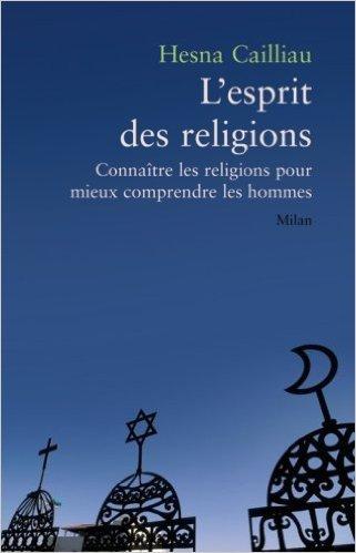 L'esprit des religions : Connatre les religions pour mieux comprendre les hommes de Hesna Cailliau ( 12 octobre 2006 )