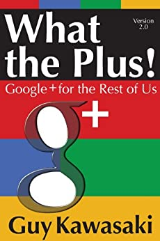 What the Plus! Google+ for the Rest of Us (English Edition) von [Kawasaki, Guy]