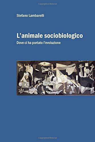 L'animale sociobiologico: Dove ci ha portato l'evoluzione