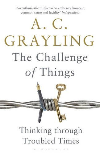 The Challenge of Things: Thinking Through Troubled Times by Professor A. C. Grayling (2016-03-10)