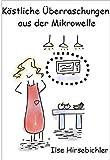 Köstliche  Überraschungen aus der Mikrowelle - über 100 Rezepte für Singles,  Berufstätige und  Feinde der Kochkunst (German Edition)