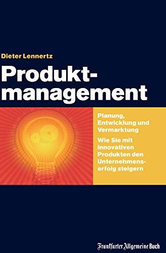 Produktmanagement: Planung, Entwicklung und Vermarktung. Wie Sie mit innovativen Produkten den Unternehmenserfolg steigern