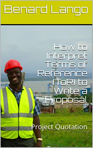How to Interpret Terms of Reference (ToR) to Write a Proposal: Project Consulting (Benard Lango Disaster Management Project Series Book 33) (English Edition)