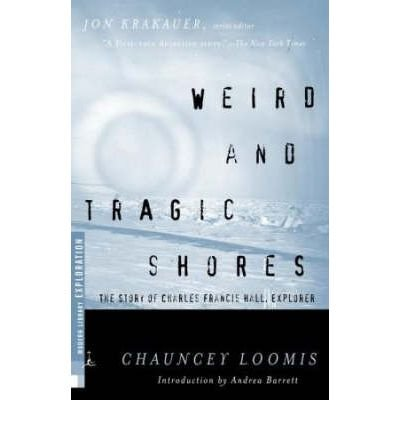 By Chauncey C Loomis ; Andrea Barrett ( Author ) [ Weird and Tragic Shores: The Story of Charles Francis Hall, Explorer (2000) Modern Library Exploration By Apr-2000 Paperback