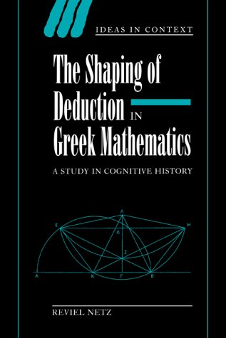 The Shaping of Deduction in Greek Mathematics: A Study in Cognitive History (Ideas in Context)