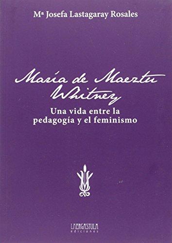 María de Maeztu Whitney: Una vida entre la pedagogía y el feminismo por María Josefa Lastagaray Rosales
