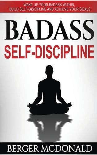 Badass Self-Discipline: Wake Up Your Badass Within, Build Self-Discipline and Achieve Your Goals