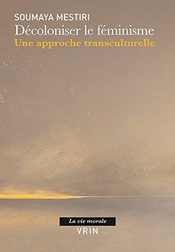 Decoloniser Le Feminisme: Une Approche Transculturelle (La Vie Morale) par Soumaya Mestiri