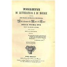 Fioretti di letteratura e di morale ossia 250 passi di prosa o di poesia atti a formare la mente e il cuore della prima eta' tolti da buoni autori.