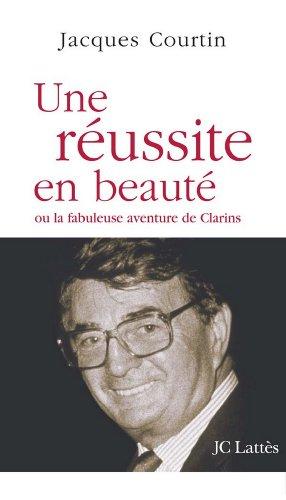 Une réussite en beauté ou la fabuleuse aventure de Clarins (Essais et documents) par Jacques Courtin
