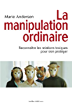 La Manipulation ordinaire : Reconnaître les relations toxiques pour s'en protéger (LITTERATURE GEN)