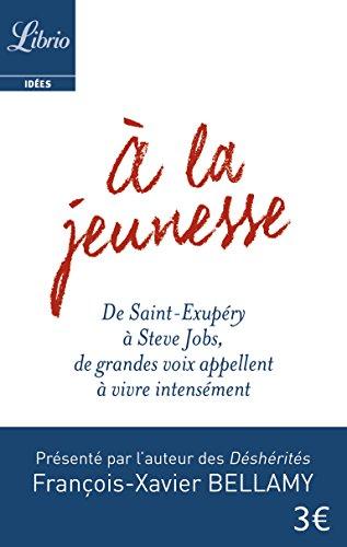 A la jeunesse : De Saint-Exupéry à Steve Jobs, de grandes voix appellent à vivre intensément par François-Xavier Bellamy