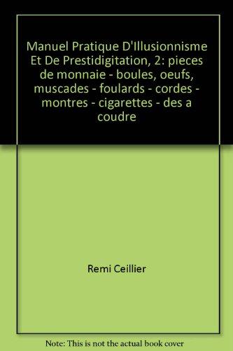 Manuel Pratique D'Illusionnisme Et De Prestidigitation / T 2: pieces de monnaie - boules, oeufs, muscades - foulards - cordes - montres - cigarettes - des a coudre