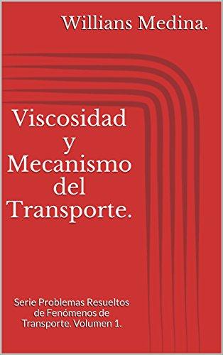 Viscosidad y Mecanismo del Transporte.: Serie Problemas Resueltos de Fenómenos de Transporte. Volumen 1. por Willians Medina.