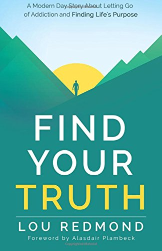 Find Your Truth: A Modern Day Story About Letting Go of Addiction and Finding Life's Purpose