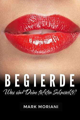 BEGIERDE ... Was sind Deine tiefsten Sehnsüchte?: Erotische Kurzgeschichten
