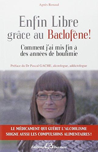 Enfin Libre grâce au Baclofène ! Comment j'ai mis fin à des années de boulimie par Agnès Renaud
