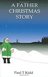 A Father Christmas Story: Being a Tale of how Father Christmas Came to be by Paul T Kidd (2011-11-01)