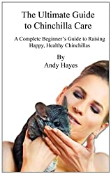 The Ultimate Guide to Chinchilla Care: A Complete Beginner's Guide to Raising Happy, Healthy Chinchillas