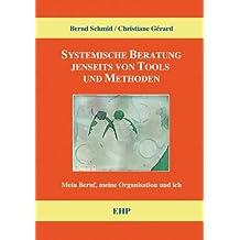 Systemische Beratung jenseits von Tools und Methoden: Mein Beruf, meine Organisation und ich (EHP - Handbuch Systemische Professionalität und Beratung)