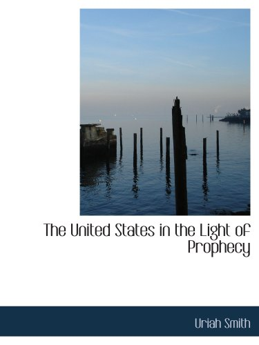 The United States in the Light of Prophecy: An Exposition of Rev. 13:11-17.