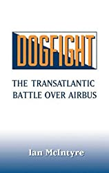 [(Dogfight : The Transatlantic Battle Over Airbus)] [By (author) Ian McIntyre] published on (October, 1992)