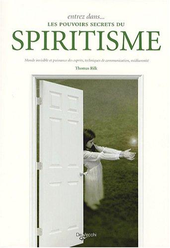 Entrez dans. les pouvoirs secrets du spiritisme : Monde invisible et puissance des esprits, techniques de communication, médiumnité