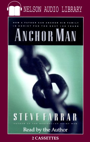 Anchor Man: How a Father Can Anchor His Family in Christ for the Next 100 Years