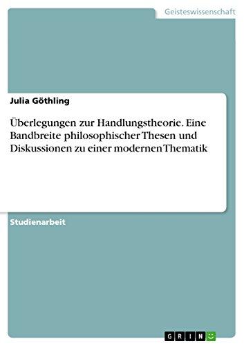 Überlegungen zur Handlungstheorie. Eine Bandbreite philosophischer Thesen und Diskussionen zu einer modernen Thematik