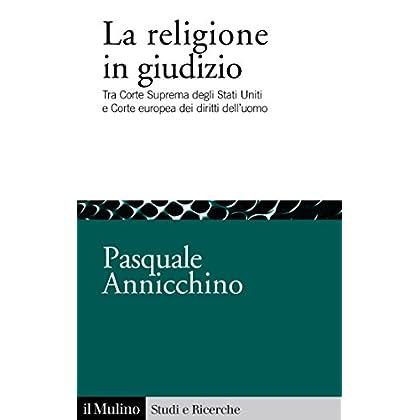 La Religione In Giudizio: Tra Corte Suprema Degli Stati Uniti E Corte Europea Dei Diritti Dell'uomo (Studi E Ricerche Vol. 735)