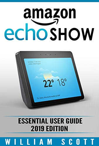 Amazon Echo Show 2nd Generation: Essential User Guide for Echo Show and Alexa (2019 Edition) | Make the Best Use of the All-new Echo Show (Amazon Echo ... Echo User Manual) (Amazon Echo Alexa)