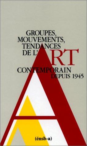 GROUPES, MOUVEMENTS, TENDANCES DE L'ART CONTEMPORAIN DEPUIS 1945. : 2ème édition revue et augmentée 1990