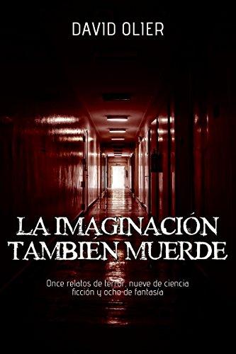La Imaginación También Muerde: Once relatos de terror, nueve de ciencia ficción y ocho de fantasía por David Olier