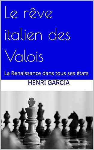 Le rêve italien des Valois: La Renaissance dans tous ses états par Henri Garcia