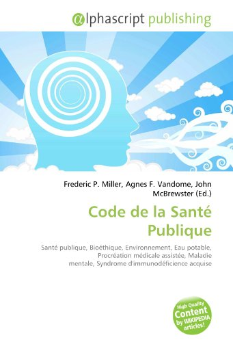 Code de la Santé Publique: Santé publique, Bioéthique, Environnement, Eau potable, Procréation médicale assistée, Maladie mentale, Syndrome d'immunodéficience acquise