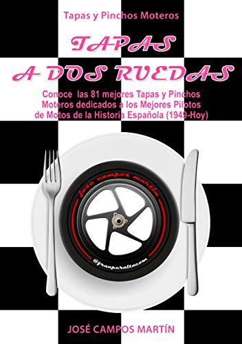 Tapas y Pinchos Moteros: Tapas a Dos Ruedas: Conoce las 81 Mejores Tapas y Pinchos dedicados a los mejores Pilotos de Motos de la Historia Española (1.949-Hoy)