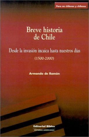 Descargar Libro Breve Historia De Chile: Desde La Invasion Incaica Hasta Nuestros Dias (1500-2000) (Coleccion Historias Americanas) de Armando de Ramon