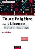 Toute l'algèbre de la Licence - 4e éd. - Cours et exercices corrigés - Dunod - 01/06/2016