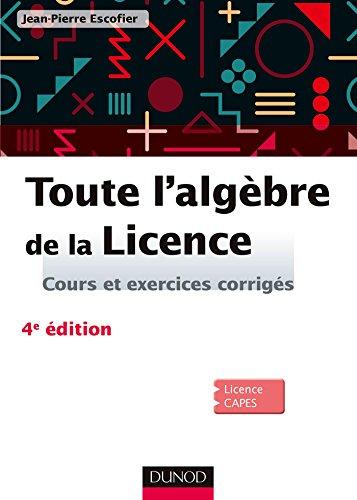 Toute l'algèbre de la Licence - 4e éd. : Cours et exercices corrigés (Mathématiques) par  Jean-Pierre Escofier